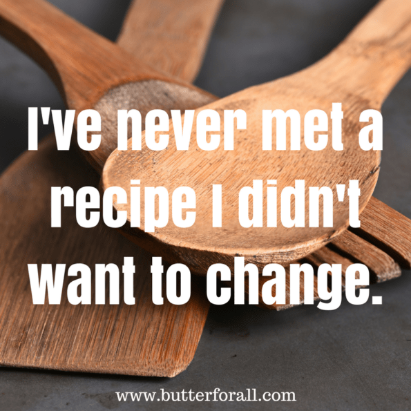 I've never met a recipe I didn't want to change. Butter For All